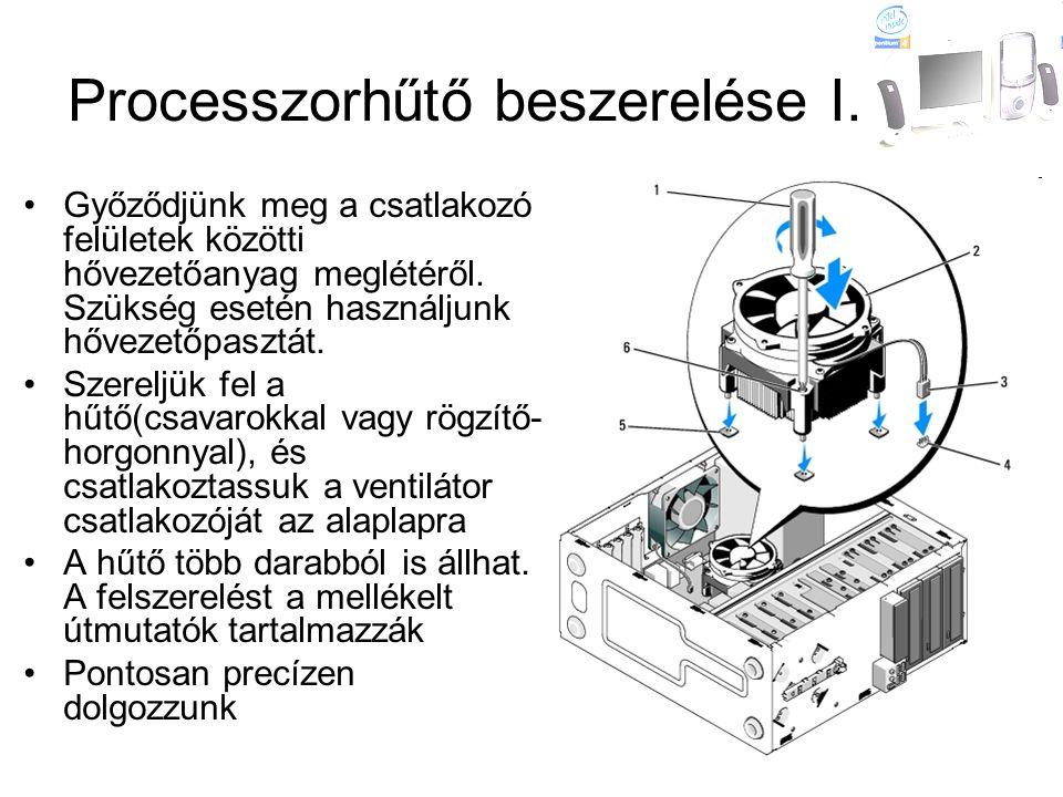 Processzorhűtő beszerelése I. •Győződjünk meg a csatlakozó felületek közötti hővezetőanyag meglétéről. Szükség esetén használjunk hővezetőpasztát. •Sz