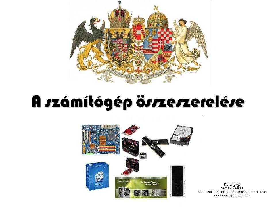 A számítógép összeszerelése Készítette: Kovács Zoltán Mátészalkai Szakképző Iskola és Szakiskola derinet.hu ©2009.03.03