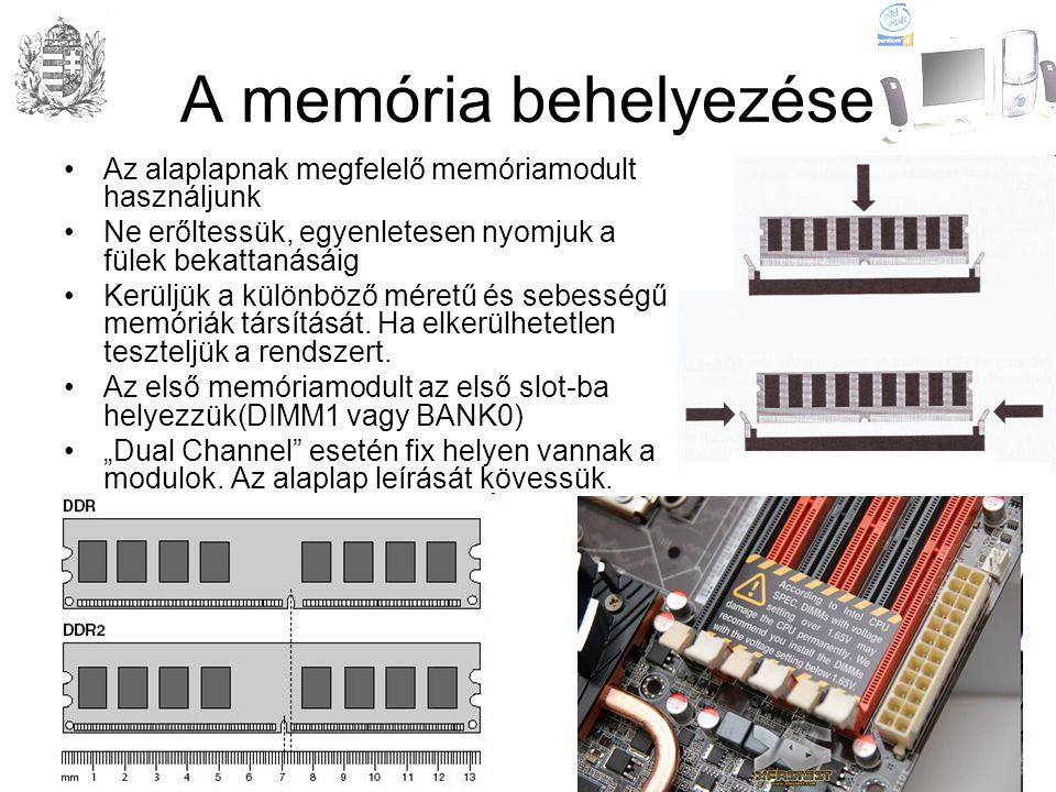 A memória behelyezése •Az alaplapnak megfelelő memóriamodult használjunk •Ne erőltessük, egyenletesen nyomjuk a fülek bekattanásáig •Kerüljük a különböző méretű és sebességű memóriák társítását.