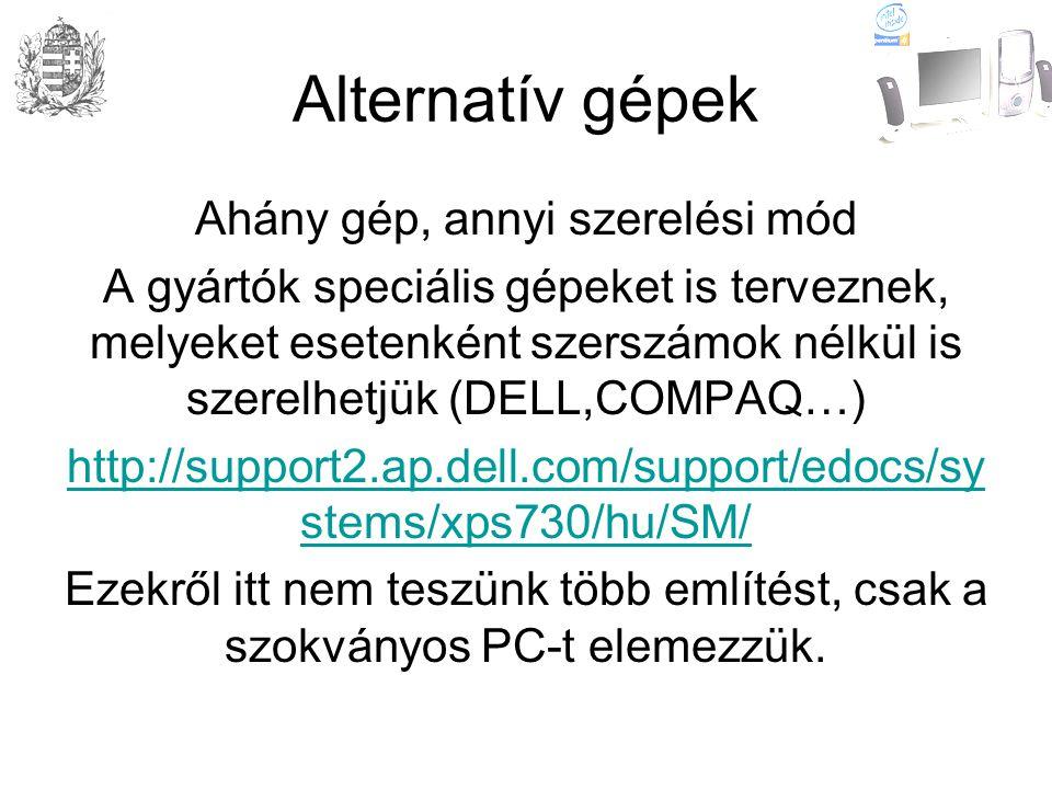 Alternatív gépek Ahány gép, annyi szerelési mód A gyártók speciális gépeket is terveznek, melyeket esetenként szerszámok nélkül is szerelhetjük (DELL,COMPAQ…) http://support2.ap.dell.com/support/edocs/sy stems/xps730/hu/SM/ Ezekről itt nem teszünk több említést, csak a szokványos PC-t elemezzük.