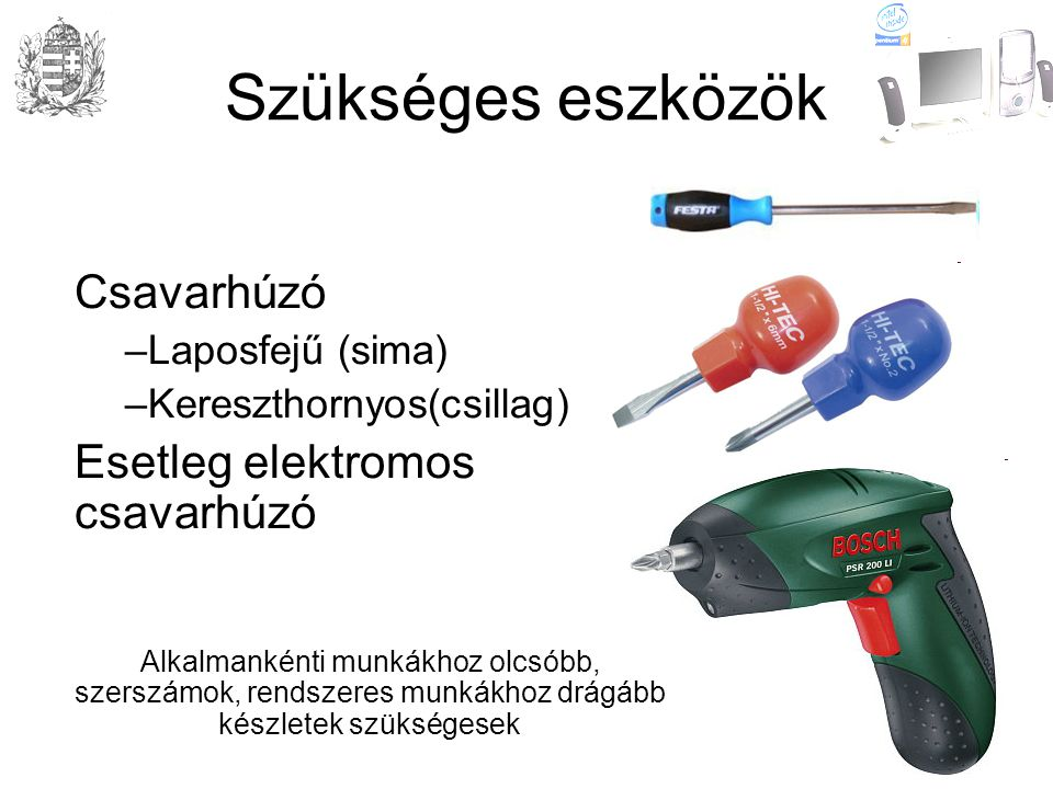 Szükséges eszközök Csavarhúzó –Laposfejű (sima) –Kereszthornyos(csillag) Esetleg elektromos csavarhúzó Alkalmankénti munkákhoz olcsóbb, szerszámok, rendszeres munkákhoz drágább készletek szükségesek