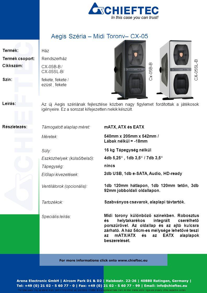 Aegis Széria – Midi Torony– CX-05 Ház CX-05B-B / CX-05SL-B/ Rendszerház mATX, ATX és EATX 540mm x 205mm x 542mm / Lábak nélkül = -18mm 16 kg Tápegység nélkül 4db 5,25 , 1db 3,5 / 7db 3,5 nincs 2db USB, 1db e-SATA, Audio, HD-ready Szabványos csavarok, alaplapi távtartók.