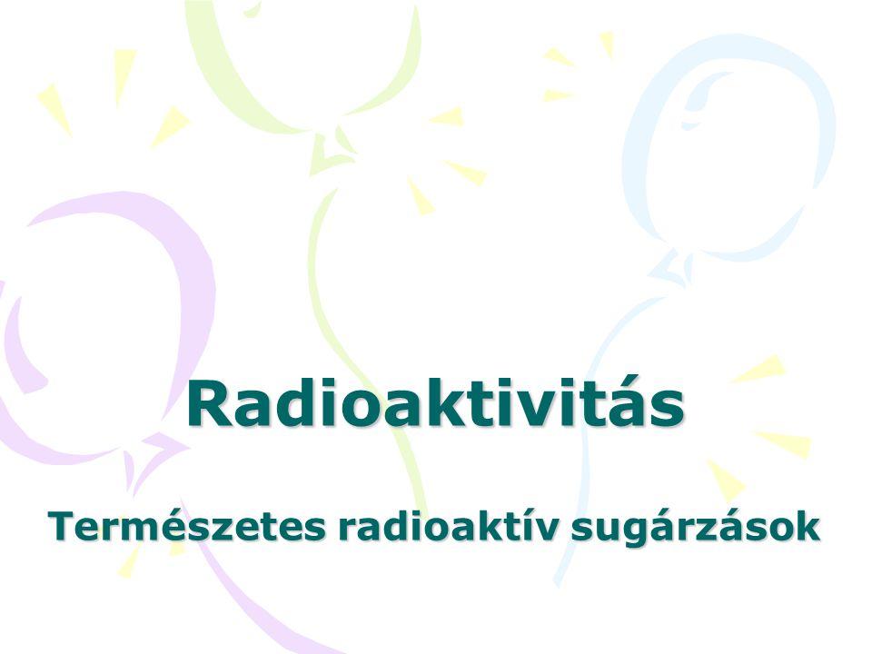 Radioaktivitás: •E•Egyes elemek azon tulajdonsága, hogy minden külső beavatkozás nélkül, radioaktív sugárzás kibocsátása közben elbomlanak, és más elemekké alakulnak.