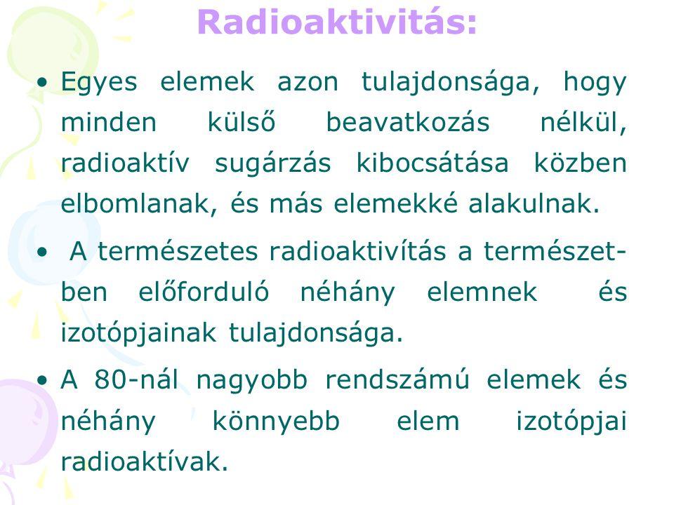 Radioaktivitás: •E•Egyes elemek azon tulajdonsága, hogy minden külső beavatkozás nélkül, radioaktív sugárzás kibocsátása közben elbomlanak, és más ele