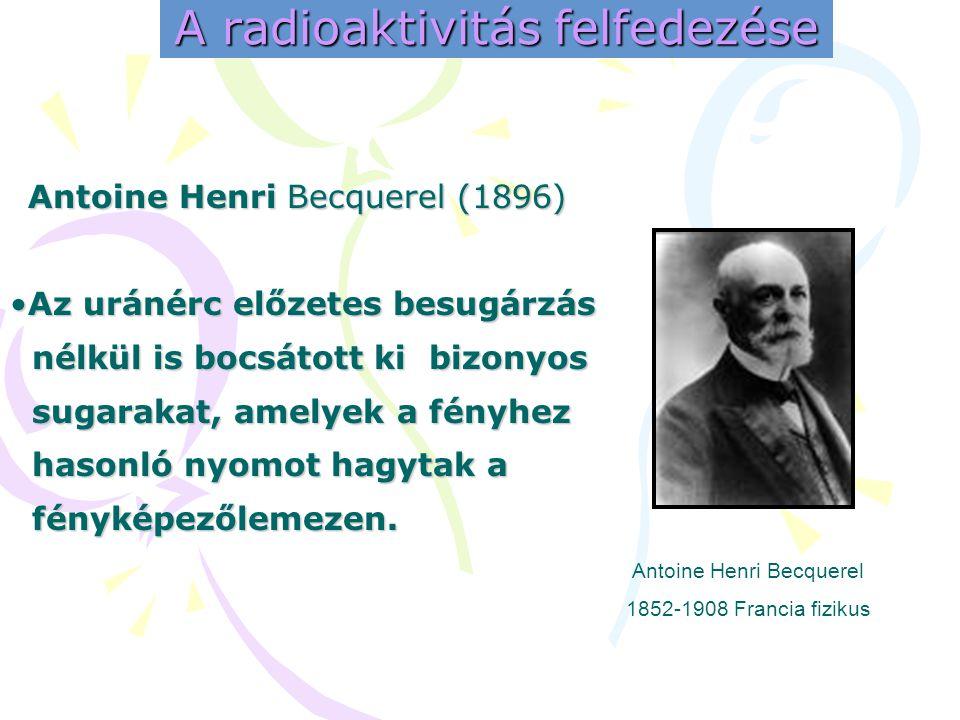 A radioaktivitás felfedezése Antoine Henri Becquerel (1896) •A•A•A•Az uránérc előzetes besugárzás nélkül is bocsátott ki bizonyos sugarakat, amelyek a