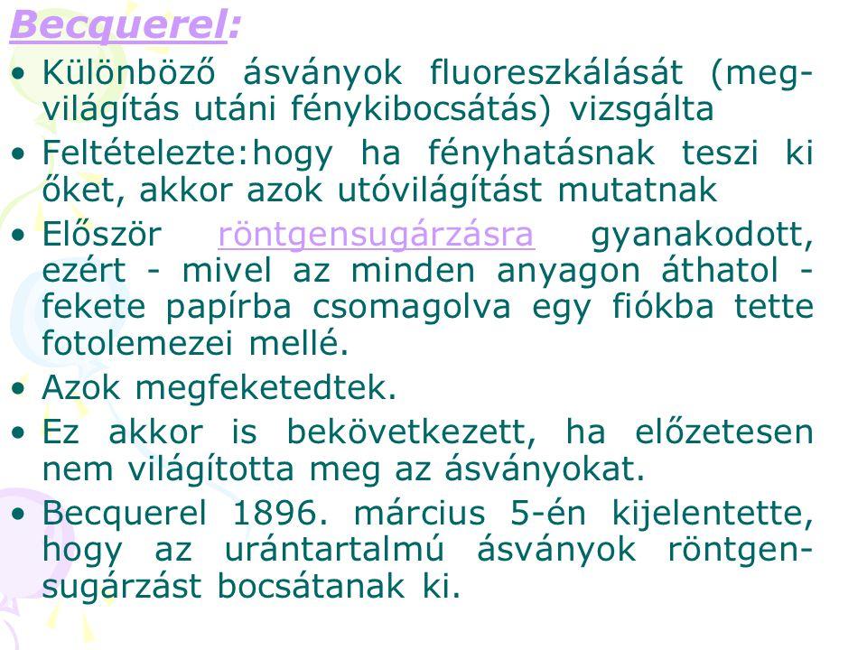 Becquerel: •K•Különböző ásványok fluoreszkálását (meg- világítás utáni fénykibocsátás) vizsgálta •F•Feltételezte:hogy ha fényhatásnak teszi ki őket, a