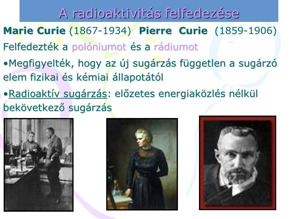 Marie Curie (1867-1934) Pierre Curie (1859-1906) Felfedezték a polóniumot és a rádiumot •M•M•M•Megfigyelték, hogy az új sugárzás független a sugárzó e