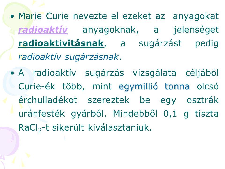 •Marie Curie nevezte el ezeket az anyagokat radioaktív anyagoknak, a jelenséget radioaktivitásnak, a sugárzást pedig radioaktív sugárzásnak. egymillió