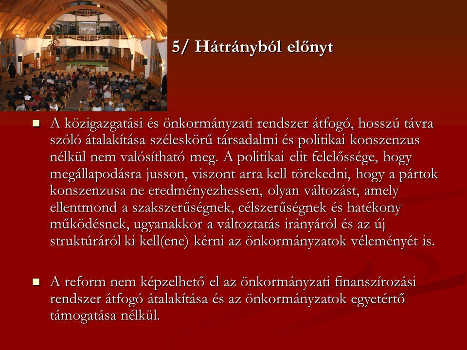 5/ Hátrányból előnyt  A közigazgatási és önkormányzati rendszer átfogó, hosszú távra szóló átalakítása széleskörű társadalmi és politikai konszenzus