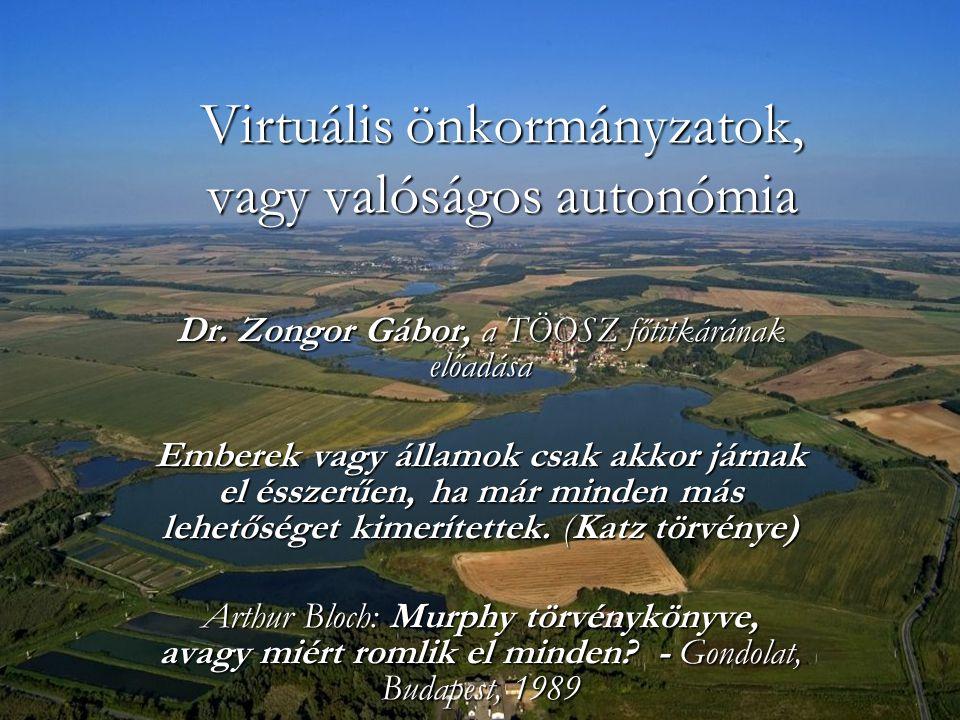 Virtuális önkormányzatok, vagy valóságos autonómia Dr. Zongor Gábor, a TÖOSZ főtitkárának előadása Emberek vagy államok csak akkor járnak el ésszerűen
