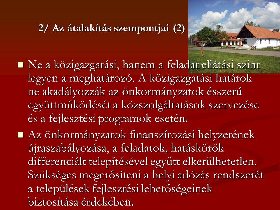 2/ Az átalakítás szempontjai (2)  Ne a közigazgatási, hanem a feladat ellátási szint legyen a meghatározó. A közigazgatási határok ne akadályozzák az
