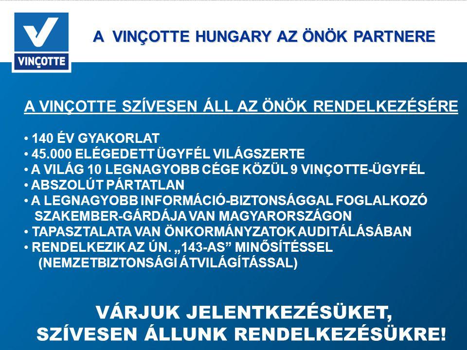 A VINÇOTTE HUNGARY AZ ÖNÖK PARTNERE A VINÇOTTE HUNGARY AZ ÖNÖK PARTNERE A VINÇOTTE SZÍVESEN ÁLL AZ ÖNÖK RENDELKEZÉSÉRE • 140 ÉV GYAKORLAT • 45.000 ELÉGEDETT ÜGYFÉL VILÁGSZERTE • A VILÁG 10 LEGNAGYOBB CÉGE KÖZÜL 9 VINÇOTTE-ÜGYFÉL • ABSZOLÚT PÁRTATLAN • A LEGNAGYOBB INFORMÁCIÓ-BIZTONSÁGGAL FOGLALKOZÓ SZAKEMBER-GÁRDÁJA VAN MAGYARORSZÁGON • TAPASZTALATA VAN ÖNKORMÁNYZATOK AUDITÁLÁSÁBAN • RENDELKEZIK AZ ÚN.