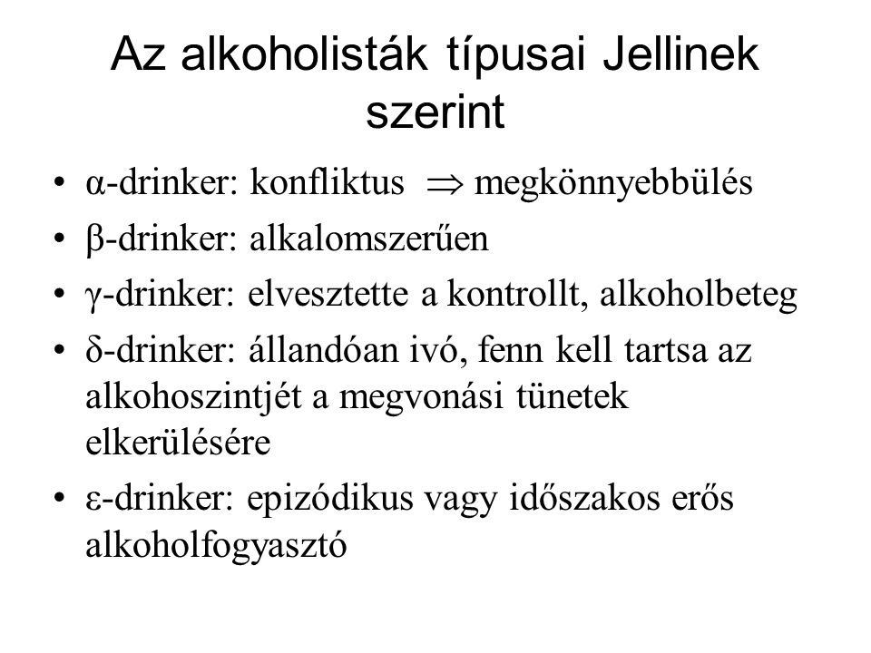 Az alkoholisták típusai Jellinek szerint •α-drinker: konfliktus  megkönnyebbülés •β-drinker: alkalomszerűen •γ-drinker: elvesztette a kontrollt, alko