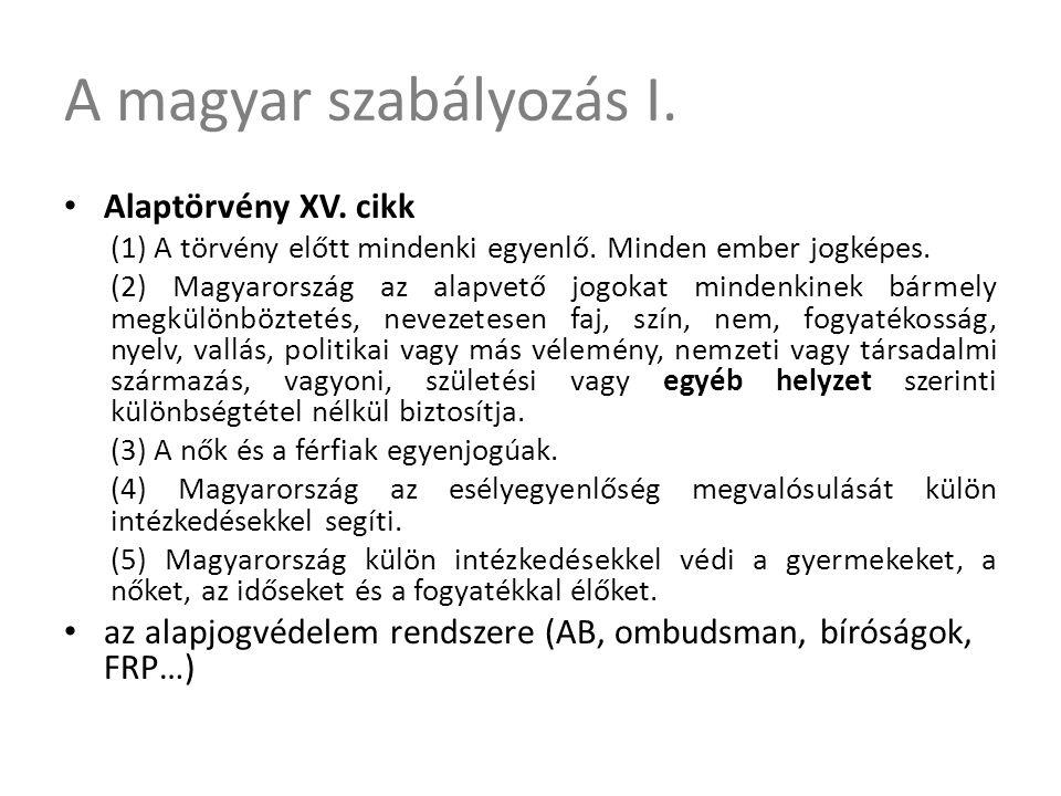 A magyar szabályozás I. • Alaptörvény XV. cikk (1) A törvény előtt mindenki egyenlő. Minden ember jogképes. (2) Magyarország az alapvető jogokat minde