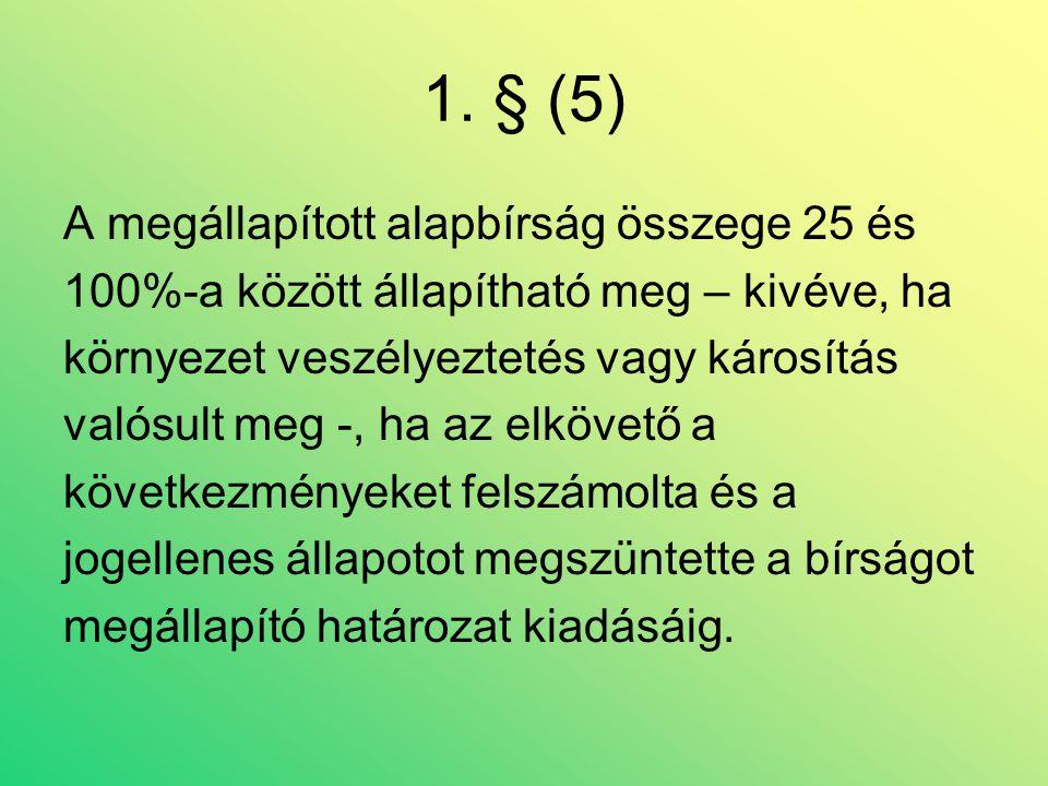 1. § (5) A megállapított alapbírság összege 25 és 100%-a között állapítható meg – kivéve, ha környezet veszélyeztetés vagy károsítás valósult meg -, h