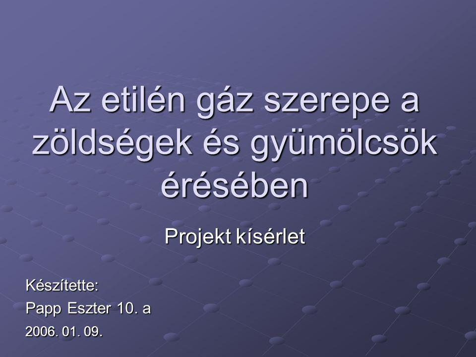 Az etilén gáz szerepe a zöldségek és gyümölcsök érésében Projekt kísérlet Készítette: Papp Eszter 10.
