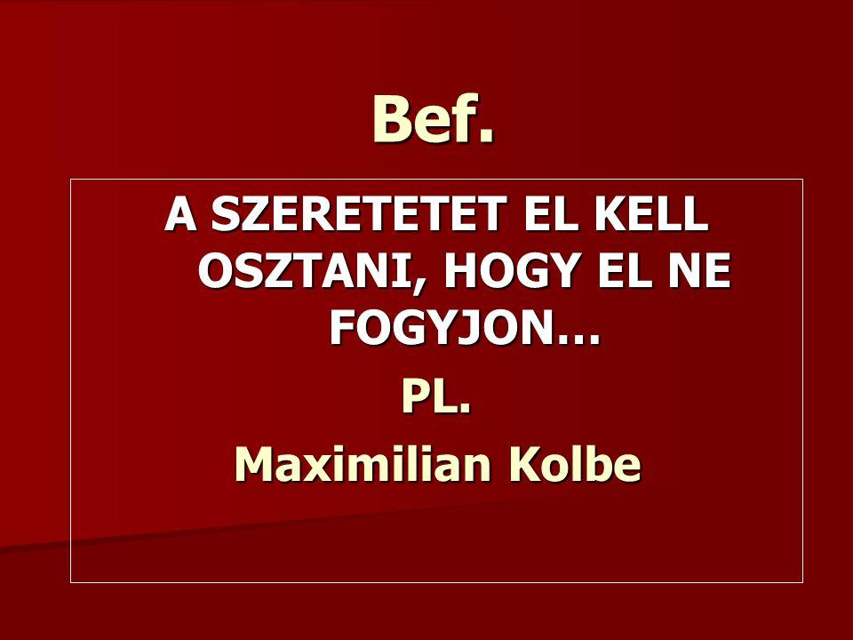 Bef. A SZERETETET EL KELL OSZTANI, HOGY EL NE FOGYJON… PL. Maximilian Kolbe