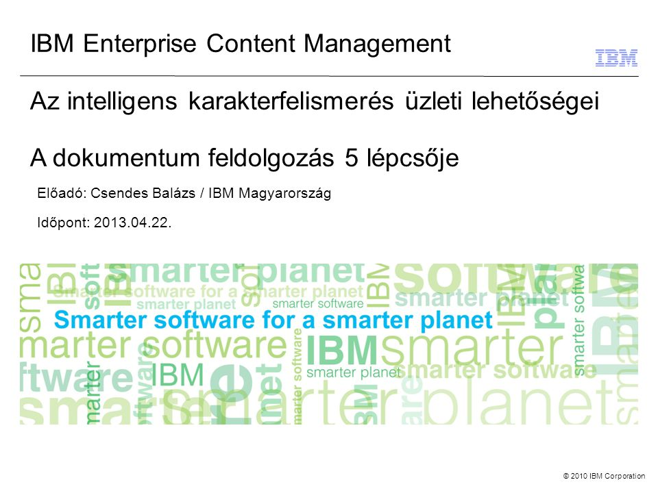 © 2010 IBM Corporation IBM Enterprise Content Management Az intelligens karakterfelismerés üzleti lehetőségei A dokumentum feldolgozás 5 lépcsője Előadó: Csendes Balázs / IBM Magyarország Időpont: 2013.04.22.