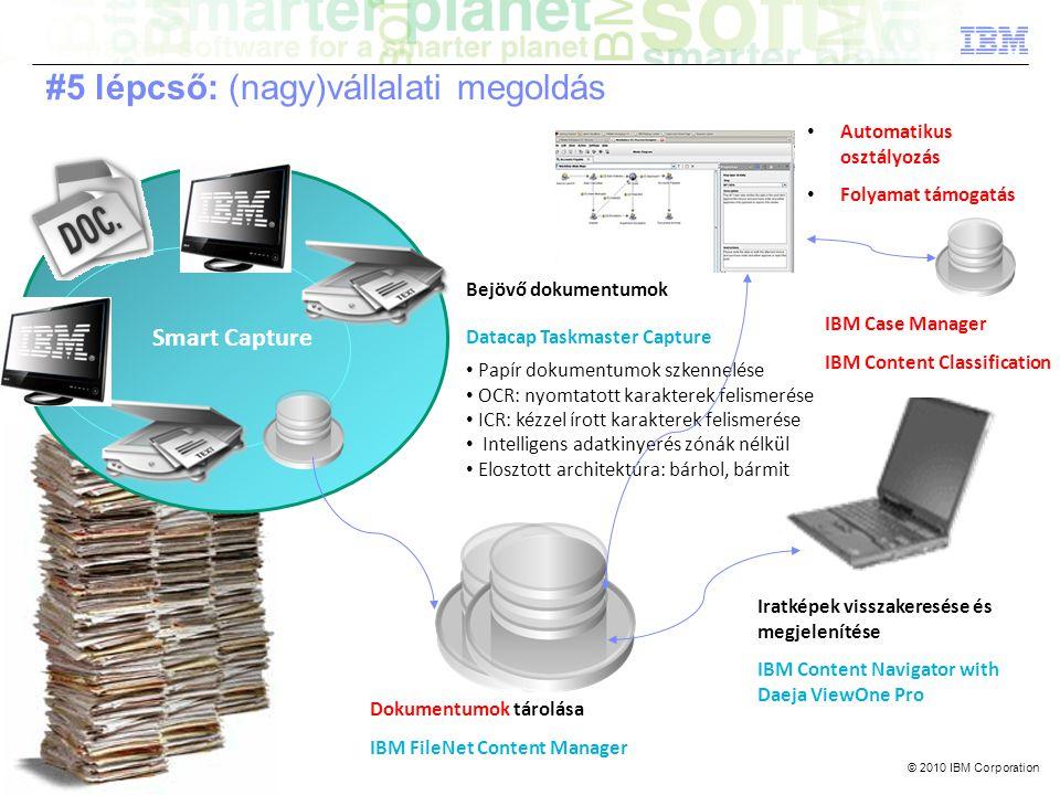 © 2010 IBM Corporation Smart Capture Bejövő dokumentumok Datacap Taskmaster Capture • Papír dokumentumok szkennelése • OCR: nyomtatott karakterek felismerése • ICR: kézzel írott karakterek felismerése • Intelligens adatkinyerés zónák nélkül • Elosztott architektúra: bárhol, bármit Dokumentumok tárolása IBM FileNet Content Manager Iratképek visszakeresése és megjelenítése IBM Content Navigator with Daeja ViewOne Pro #5 lépcső: (nagy)vállalati megoldás • Automatikus osztályozás • Folyamat támogatás IBM Case Manager IBM Content Classification