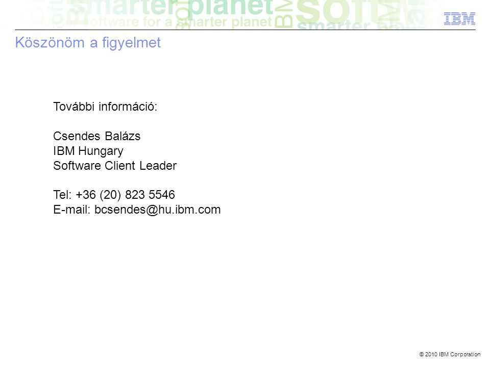 © 2010 IBM Corporation Köszönöm a figyelmet További információ: Csendes Balázs IBM Hungary Software Client Leader Tel: +36 (20) 823 5546 E-mail: bcsendes@hu.ibm.com