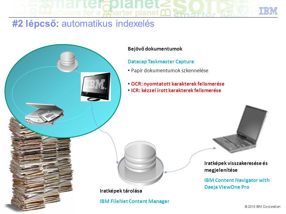 © 2010 IBM Corporation Bejövő dokumentumok Datacap Taskmaster Capture • Papír dokumentumok szkennelése • OCR: nyomtatott karakterek felismerése • ICR: kézzel írott karakterek felismerése Iratképek tárolása IBM FileNet Content Manager Iratképek visszakeresése és megjelenítése IBM Content Navigator with Daeja ViewOne Pro #2 lépcső: automatikus indexelés