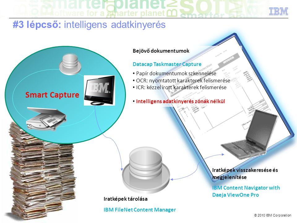 © 2010 IBM Corporation Smart Capture Bejövő dokumentumok Datacap Taskmaster Capture • Papír dokumentumok szkennelése • OCR: nyomtatott karakterek felismerése • ICR: kézzel írott karakterek felismerése • Intelligens adatkinyerés zónák nélkül Iratképek tárolása IBM FileNet Content Manager Iratképek visszakeresése és megjelenítése IBM Content Navigator with Daeja ViewOne Pro #3 lépcső: intelligens adatkinyerés