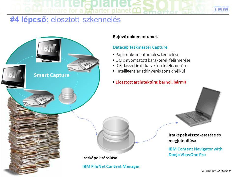© 2010 IBM Corporation Smart Capture Bejövő dokumentumok Datacap Taskmaster Capture • Papír dokumentumok szkennelése • OCR: nyomtatott karakterek felismerése • ICR: kézzel írott karakterek felismerése • Intelligens adatkinyerés zónák nélkül • Elosztott architektúra: bárhol, bármit Iratképek tárolása IBM FileNet Content Manager Iratképek visszakeresése és megjelenítése IBM Content Navigator with Daeja ViewOne Pro #4 lépcső: elosztott szkennelés