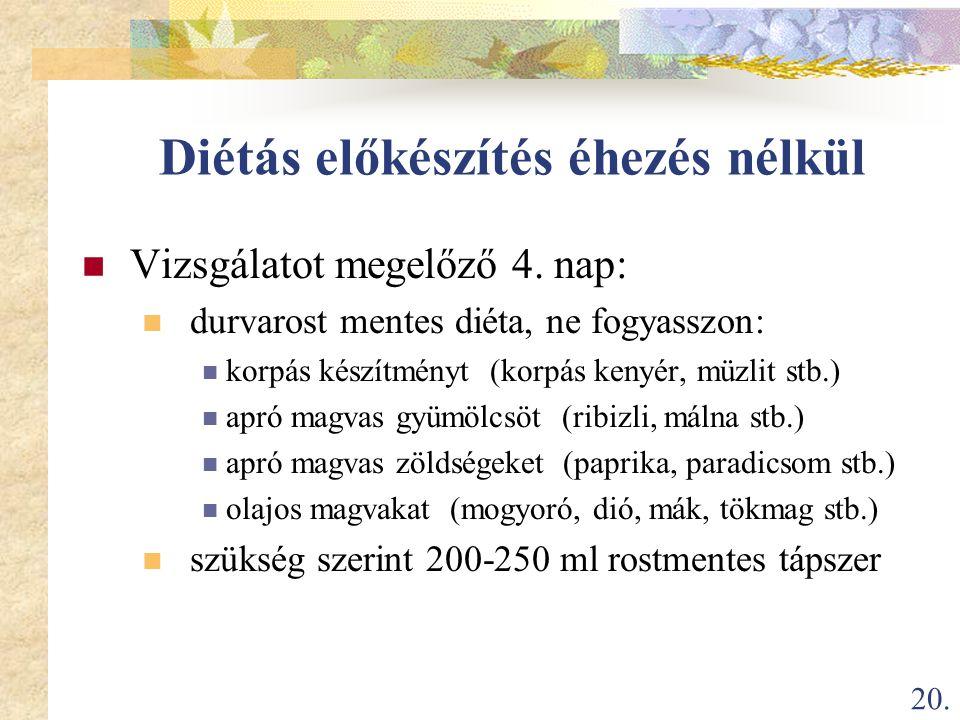 20. Diétás előkészítés éhezés nélkül  Vizsgálatot megelőző 4. nap:  durvarost mentes diéta, ne fogyasszon:  korpás készítményt (korpás kenyér, müzl
