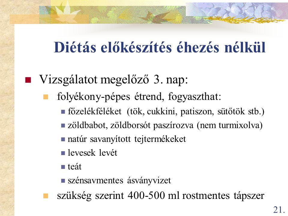 21. Diétás előkészítés éhezés nélkül  Vizsgálatot megelőző 3. nap:  folyékony-pépes étrend, fogyaszthat:  főzelékféléket (tök, cukkini, patiszon, s