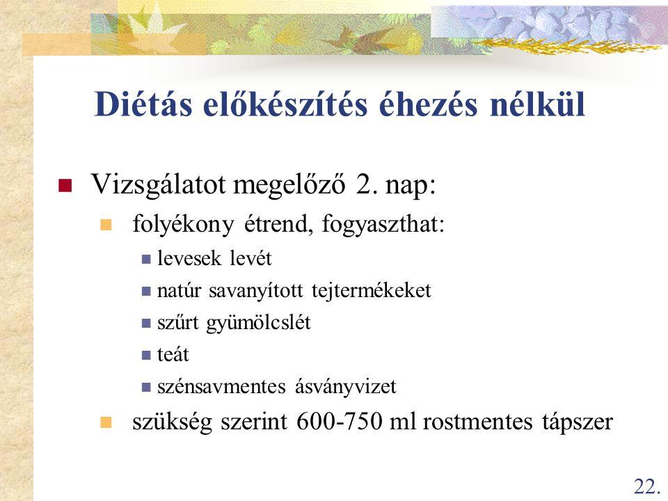 22. Diétás előkészítés éhezés nélkül  Vizsgálatot megelőző 2. nap:  folyékony étrend, fogyaszthat:  levesek levét  natúr savanyított tejtermékeket