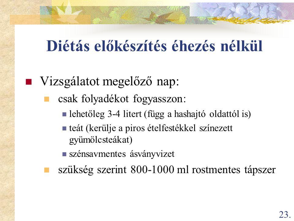 23. Diétás előkészítés éhezés nélkül  Vizsgálatot megelőző nap:  csak folyadékot fogyasszon:  lehetőleg 3-4 litert (függ a hashajtó oldattól is) 