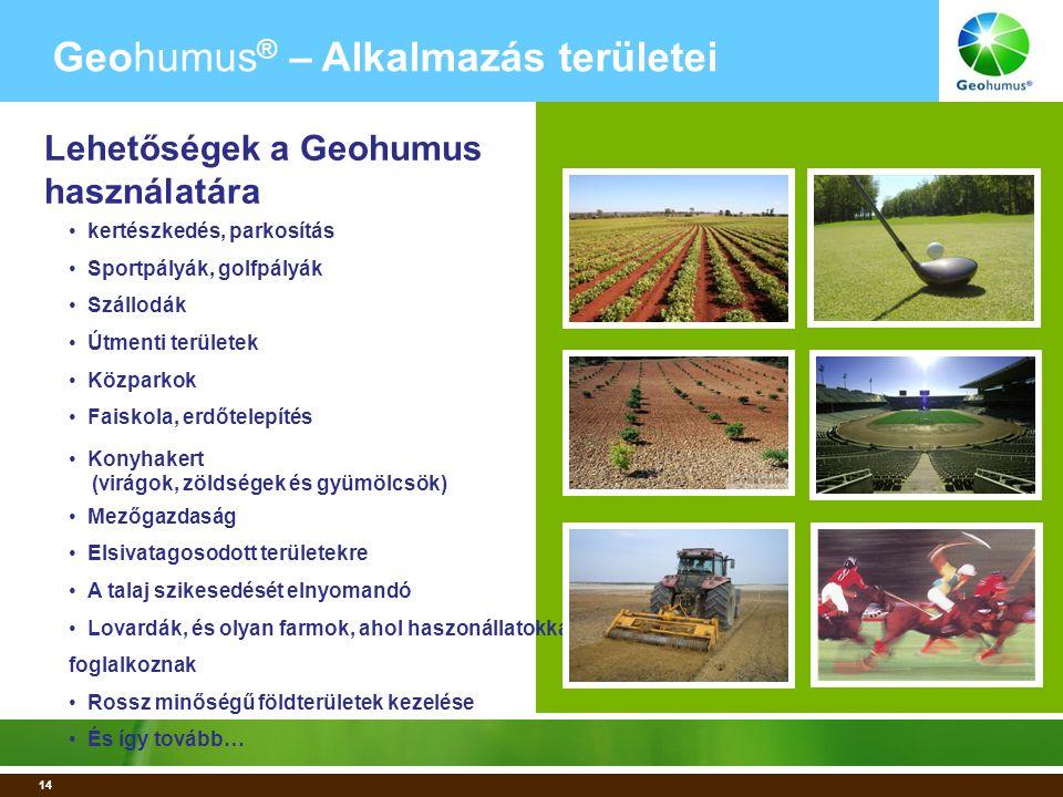14 • kertészkedés, parkosítás • Sportpályák, golfpályák • Szállodák • Útmenti területek • Közparkok • Faiskola, erdőtelepítés • Konyhakert (virágok, zöldségek és gyümölcsök) • Mezőgazdaság • Elsivatagosodott területekre • A talaj szikesedését elnyomandó • Lovardák, és olyan farmok, ahol haszonállatokkal foglalkoznak • Rossz minőségű földterületek kezelése • És így tovább… Geohumus ® – Alkalmazás területei Lehetőségek a Geohumus használatára
