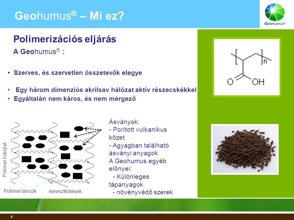 5 • Szerves, és szervetlen összetevők elegye • Egy három dimenziós akrilsav hálózat aktív részecskékkel • Egyáltalán nem káros, és nem mérgező Geohumus ® – Mi ez.