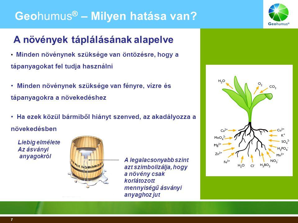 7 A legalacsonyabb szint azt szimbolizálja, hogy a növény csak korlátozott mennyiségű ásványi anyaghoz jut Liebig elmélete Az ásványi anyagokról • Minden növénynek szüksége van öntözésre, hogy a tápanyagokat fel tudja használni • Minden növénynek szüksége van fényre, vízre és tápanyagokra a növekedéshez • Ha ezek közül bármiből hiányt szenved, az akadályozza a növekedésben Geohumus ® – Milyen hatása van.