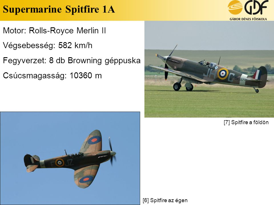 Supermarine Spitfire 1A Motor: Rolls-Royce Merlin II Végsebesség: 582 km/h Fegyverzet: 8 db Browning géppuska Csúcsmagasság: 10360 m [7] Spitfire a fö