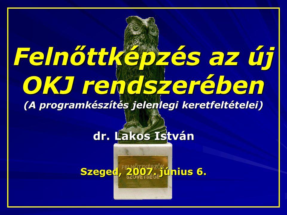 Felnőttképzés az új OKJ rendszerében (A programkészítés jelenlegi keretfeltételei) dr. Lakos István Szeged, 2007. június 6.
