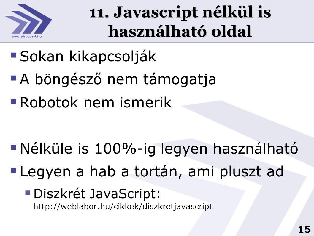 15 11. Javascript nélkül is használható oldal  Sokan kikapcsolják  A böngésző nem támogatja  Robotok nem ismerik  Nélküle is 100%-ig legyen haszná