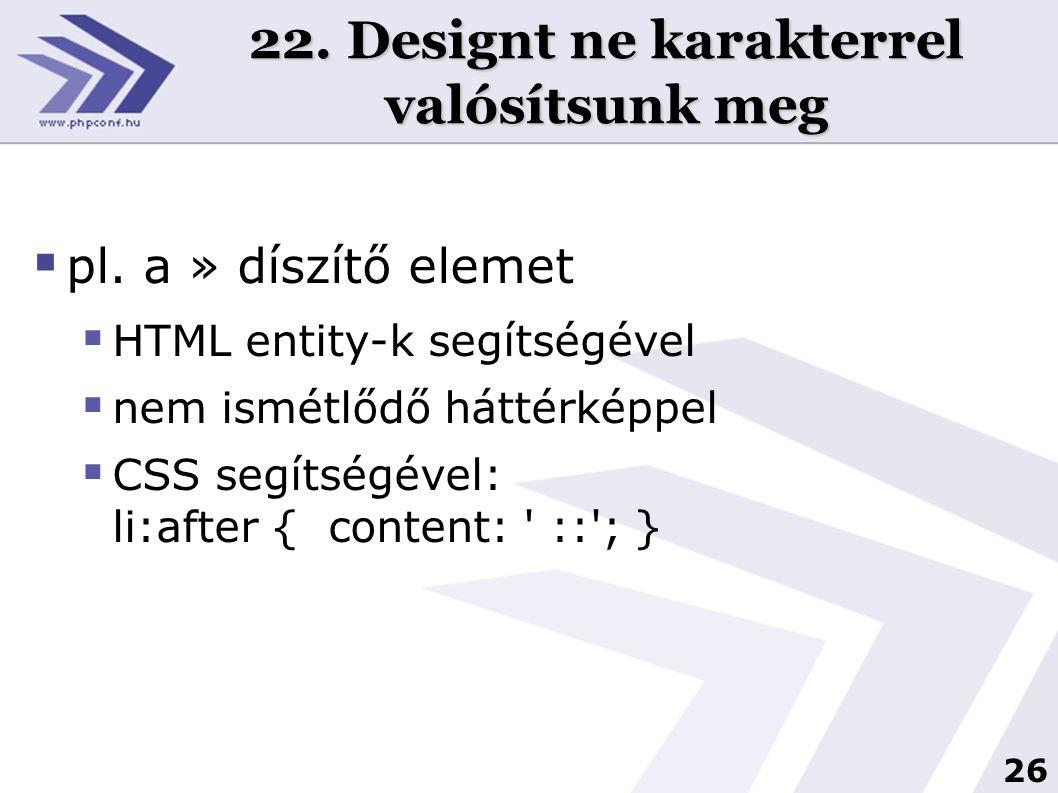 26 22. Designt ne karakterrel valósítsunk meg  pl. a » díszítő elemet  HTML entity-k segítségével  nem ismétlődő háttérképpel  CSS segítségével: l