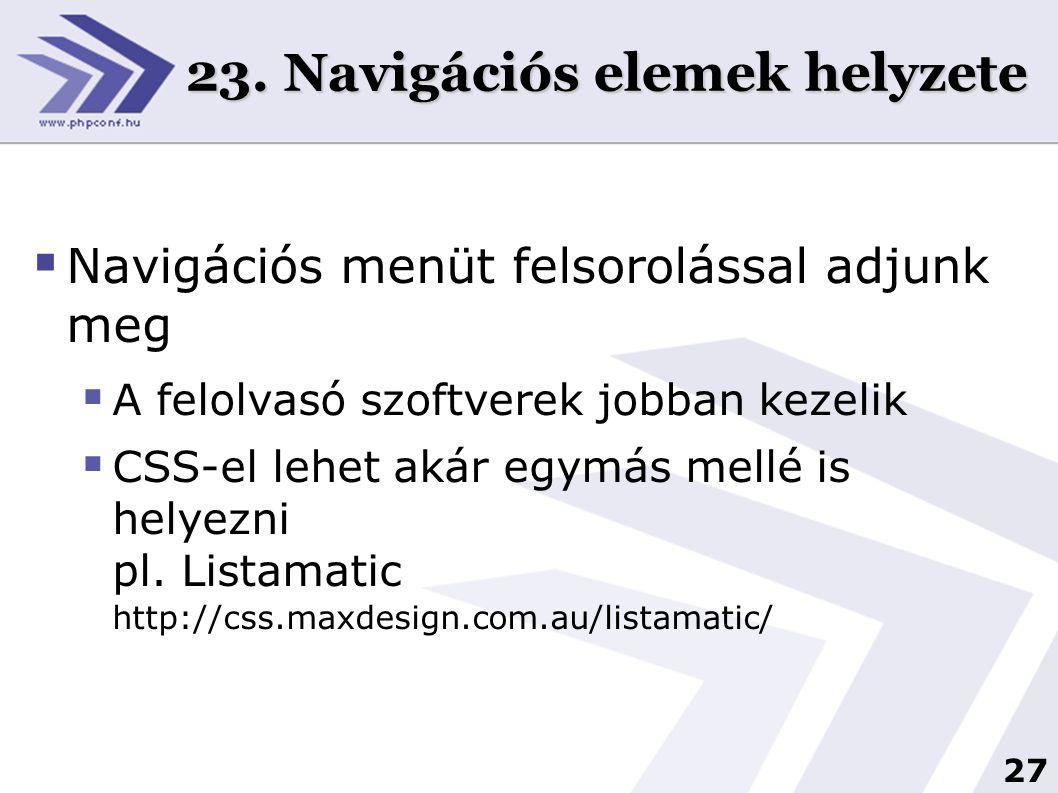 27 23. Navigációs elemek helyzete  Navigációs menüt felsorolással adjunk meg  A felolvasó szoftverek jobban kezelik  CSS-el lehet akár egymás mellé