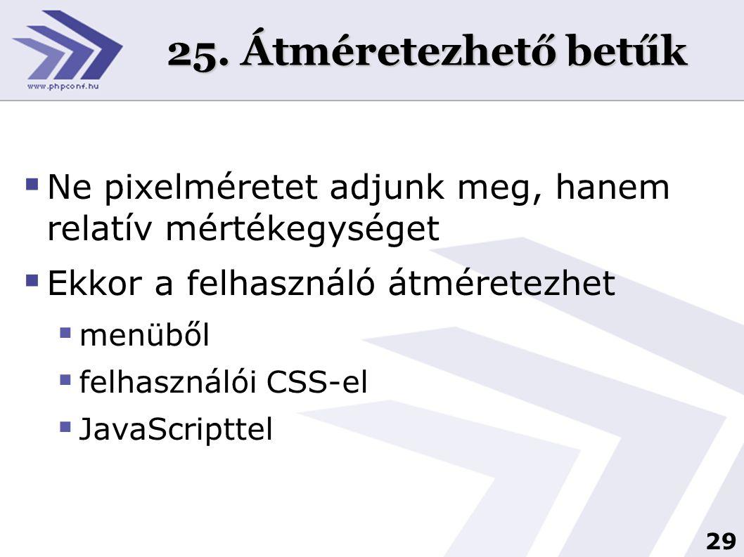 29 25. Átméretezhető betűk  Ne pixelméretet adjunk meg, hanem relatív mértékegységet  Ekkor a felhasználó átméretezhet  menüből  felhasználói CSS-