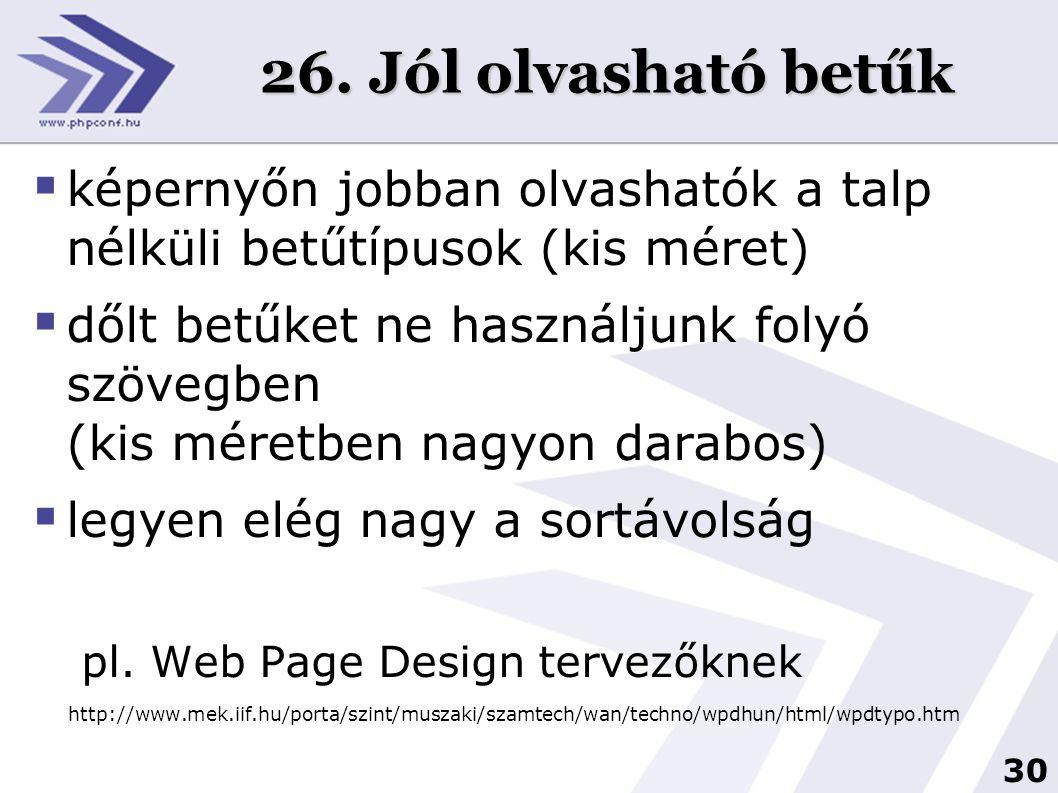 30 26. Jól olvasható betűk  képernyőn jobban olvashatók a talp nélküli betűtípusok (kis méret)  dőlt betűket ne használjunk folyó szövegben (kis mér
