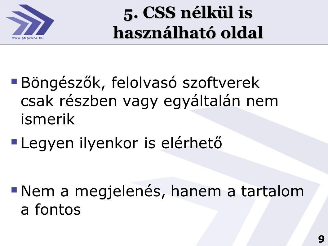 9 5. CSS nélkül is használható oldal  Böngészők, felolvasó szoftverek csak részben vagy egyáltalán nem ismerik  Legyen ilyenkor is elérhető  Nem a