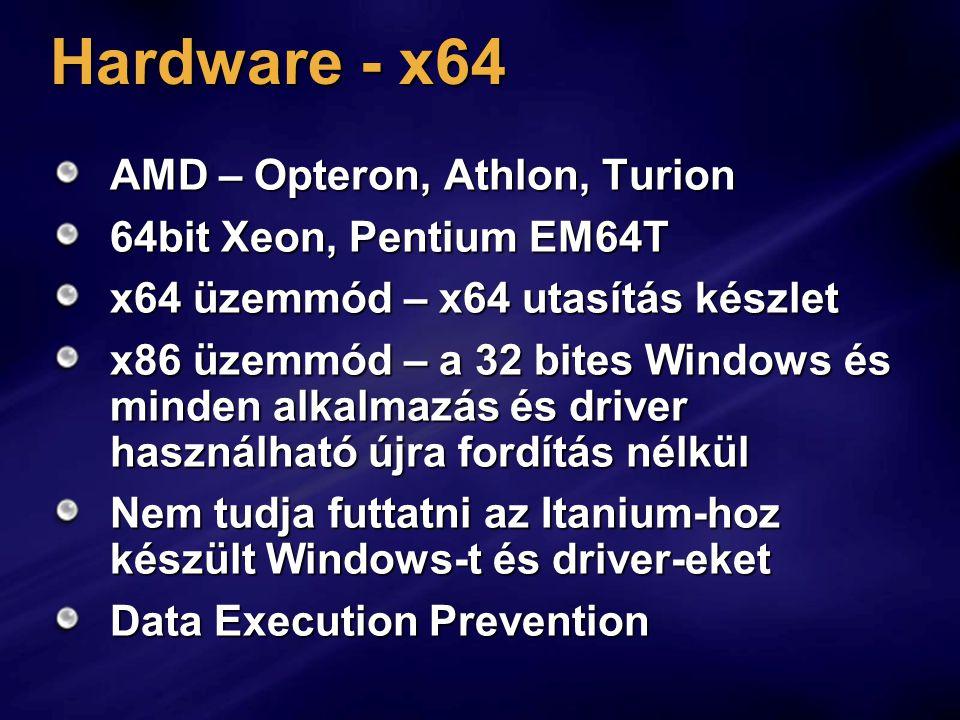 Hardware - x64 AMD – Opteron, Athlon, Turion 64bit Xeon, Pentium EM64T x64 üzemmód – x64 utasítás készlet x86 üzemmód – a 32 bites Windows és minden alkalmazás és driver használható újra fordítás nélkül Nem tudja futtatni az Itanium-hoz készült Windows-t és driver-eket Data Execution Prevention