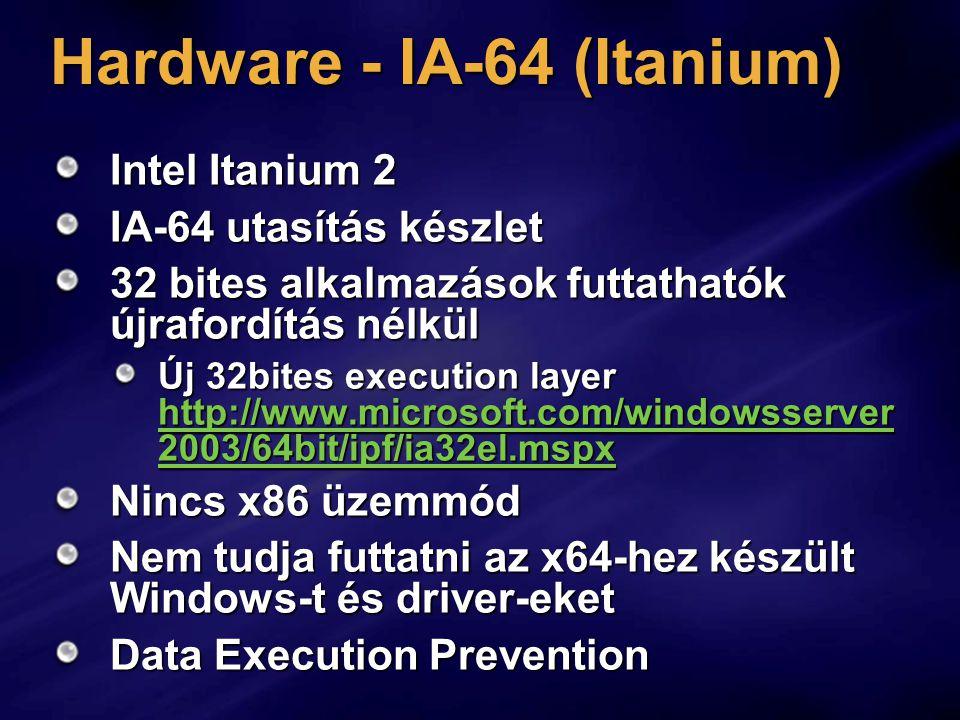 Hardware - IA-64 (Itanium) Intel Itanium 2 IA-64 utasítás készlet 32 bites alkalmazások futtathatók újrafordítás nélkül Új 32bites execution layer http://www.microsoft.com/windowsserver 2003/64bit/ipf/ia32el.mspx http://www.microsoft.com/windowsserver 2003/64bit/ipf/ia32el.mspx http://www.microsoft.com/windowsserver 2003/64bit/ipf/ia32el.mspx Nincs x86 üzemmód Nem tudja futtatni az x64-hez készült Windows-t és driver-eket Data Execution Prevention