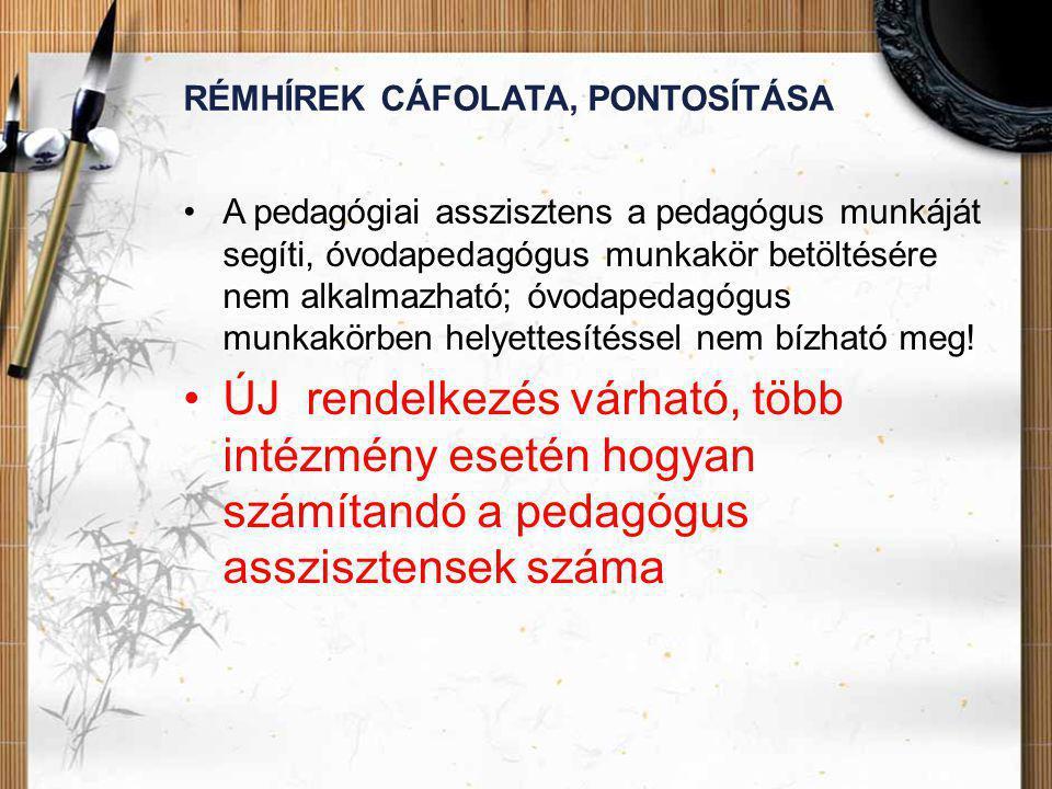 RÉMHÍREK CÁFOLATA, PONTOSÍTÁSA •A pedagógiai asszisztens a pedagógus munkáját segíti, óvodapedagógus munkakör betöltésére nem alkalmazható; óvodapedagógus munkakörben helyettesítéssel nem bízható meg.
