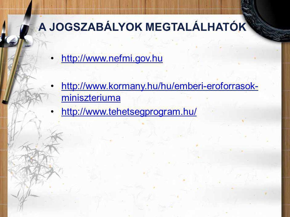 A JOGSZABÁLYOK MEGTALÁLHATÓK •http://www.nefmi.gov.huhttp://www.nefmi.gov.hu •http://www.kormany.hu/hu/emberi-eroforrasok- miniszteriumahttp://www.kor