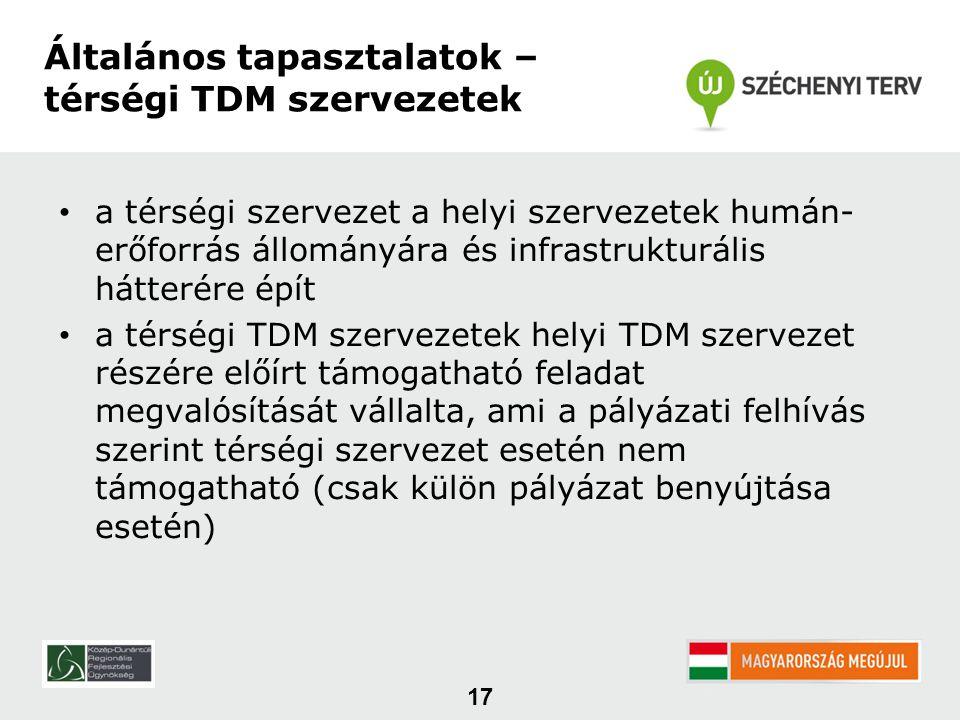 • a térségi szervezet a helyi szervezetek humán- erőforrás állományára és infrastrukturális hátterére épít • a térségi TDM szervezetek helyi TDM szervezet részére előírt támogatható feladat megvalósítását vállalta, ami a pályázati felhívás szerint térségi szervezet esetén nem támogatható (csak külön pályázat benyújtása esetén) 17 Általános tapasztalatok – térségi TDM szervezetek