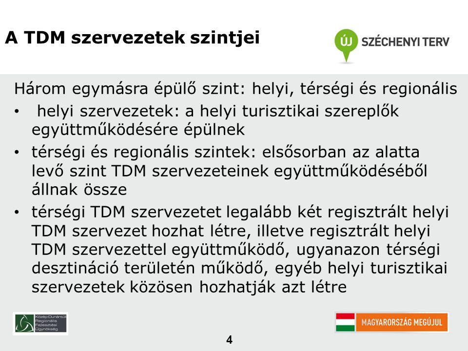 4 A TDM szervezetek szintjei Három egymásra épülő szint: helyi, térségi és regionális • helyi szervezetek: a helyi turisztikai szereplők együttműködésére épülnek • térségi és regionális szintek: elsősorban az alatta levő szint TDM szervezeteinek együttműködéséből állnak össze • térségi TDM szervezetet legalább két regisztrált helyi TDM szervezet hozhat létre, illetve regisztrált helyi TDM szervezettel együttműködő, ugyanazon térségi desztináció területén működő, egyéb helyi turisztikai szervezetek közösen hozhatják azt létre