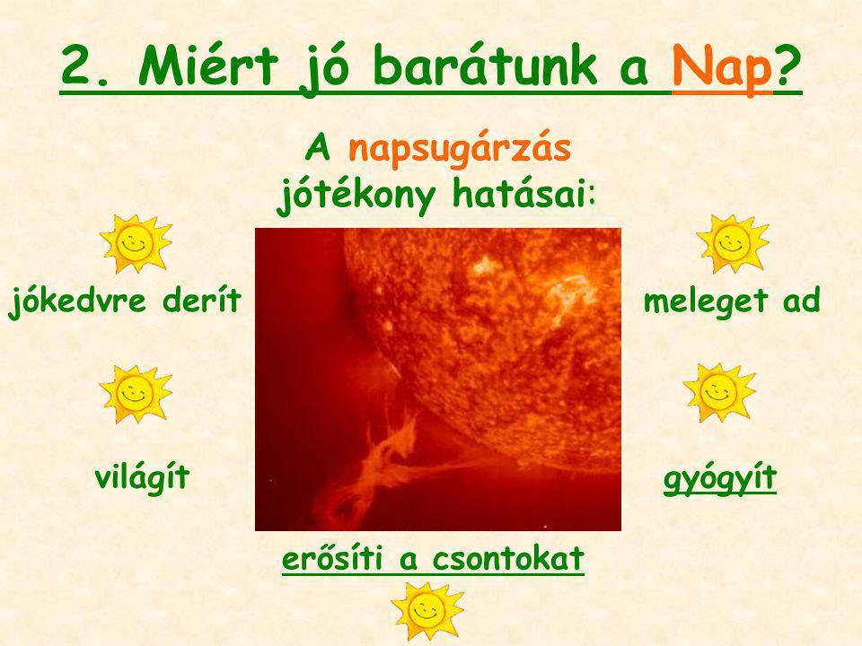2. Miért jó barátunk a Nap? A napsugárzás jótékony hatásai: jókedvre derít világít meleget ad gyógyít erősíti a csontokat