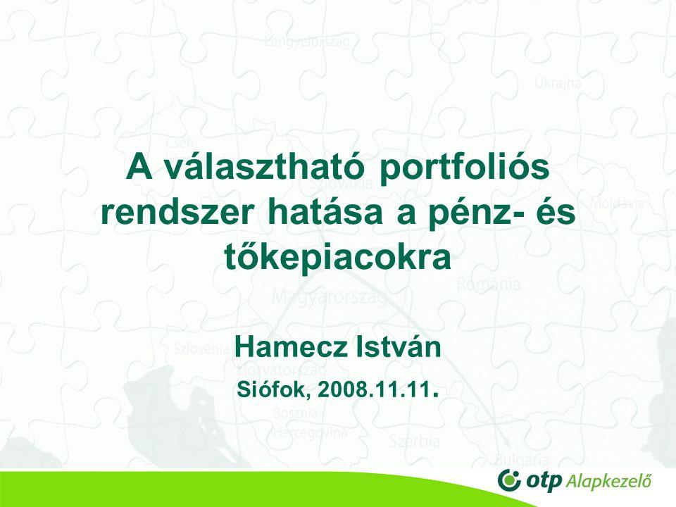 A választható portfoliós rendszer hatása a pénz- és tőkepiacokra Hamecz István Siófok, 2008.11.11.